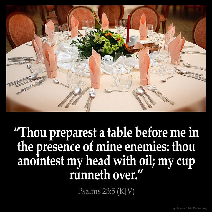 Thou preparest a table before me in the presence of mine enemies: thou anointest my head with oil; my cup runneth over. – Psalms 23:5 (KJV)…  | Psalms, Kjv, Psalm 23