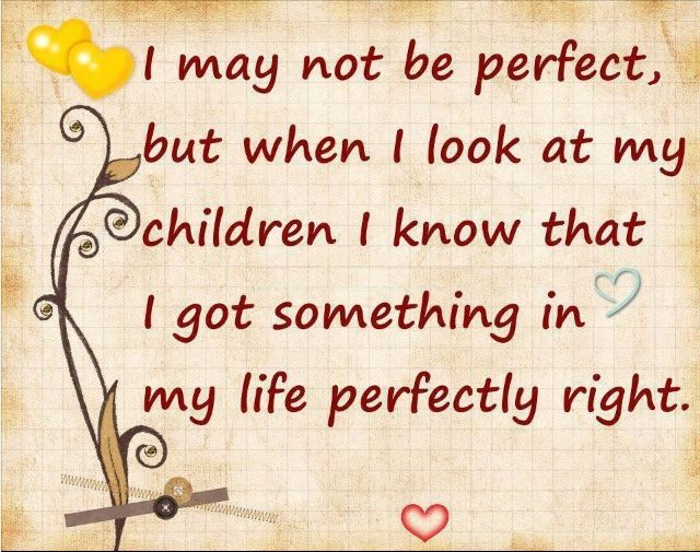 Quote I May Not Be Perfect But When I Look At My Children I Know