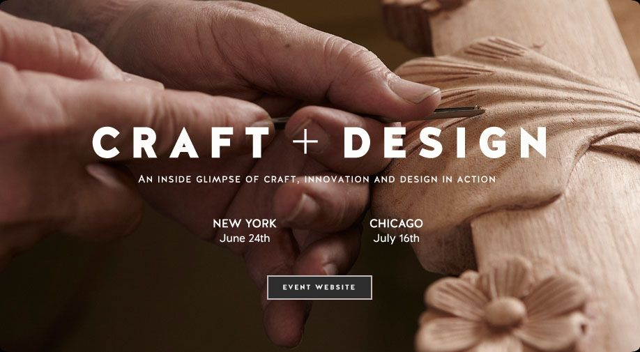 Craft and Design.  An inside glimpse of craft, innovation and design in action.  New York June 24th.  Chicago July 16th.