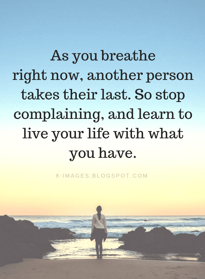 Be Grateful Quotes As you breathe right now, another person takes their last. So stop complaining, and learn to live your life with what you have.