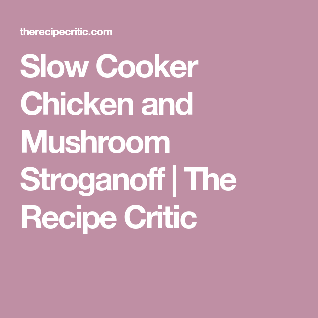 Slow Cooker Chicken and Mushroom Stroganoff   The Recipe Critic