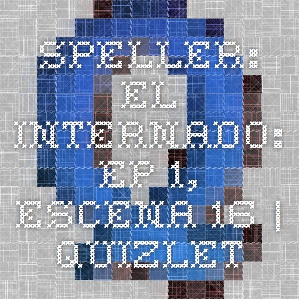 Speller El Internado ep 1, escena 16 Quizlet El Internado - spanish speller