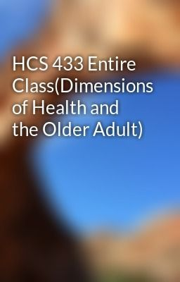 "Read ""HCS 433 Entire Class(Dimensions of Health and the Older Adult)"" #humor #fanfiction Visit Now for Complete Course: Hwguides com"