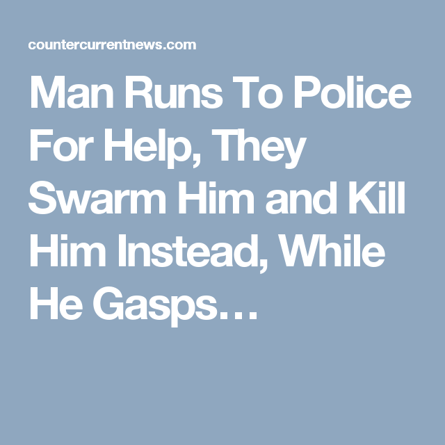 Man Runs To Police For Help, They Swarm Him and Kill Him Instead, While He Gasps…