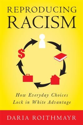 Reproducing racism : how everyday choices lock in white advantage, by Daria Roithmayr