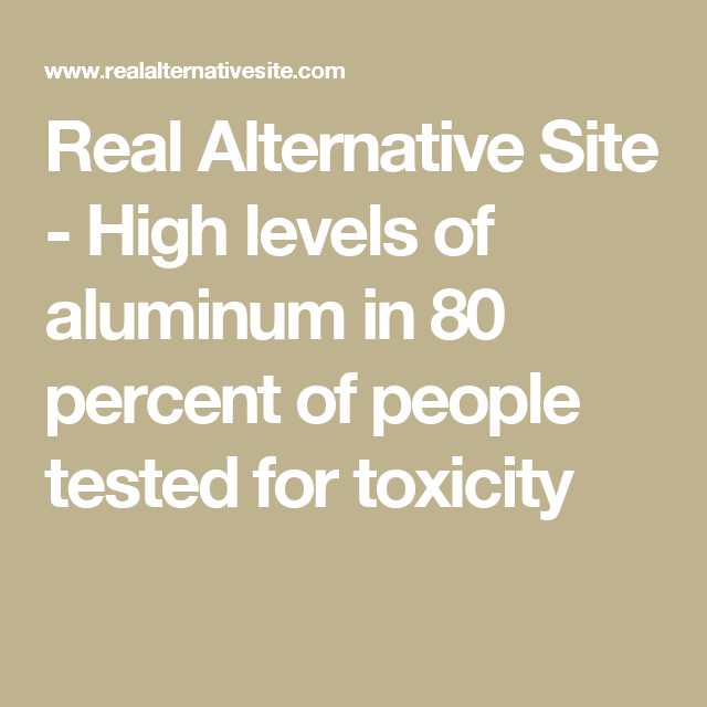 Real Alternative Site - High levels of aluminum in 80 percent of people tested for toxicity