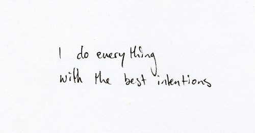 best intentions, but acutely aware how often I fail