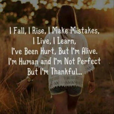 I fall, I rise, I make mistakes, I live, I learn, I've been hurt, but I'm alive. I'm human and I'm not perfect but I'm thankful.