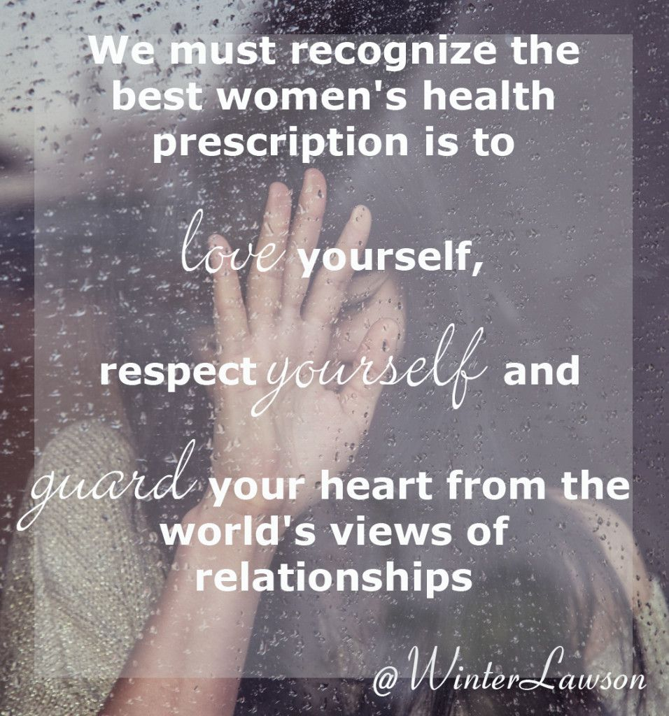 The best women's health prescription is to love yourself, respect yourself and guard your heart from the world's view of relationships.