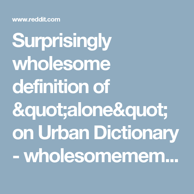Surprisingly Wholesome Definition Of Quot Alone Quot On Urban Dictionary Wholesomememes Wholesome Definition Urban Dictionary Wholesome