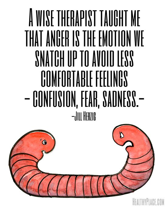 Quote on mental health: A wise therapist taught me that anger is the emotion we snatch up to avoid less comfortable feelings - confusion, fear, sadness. www.HealthyPlace.com