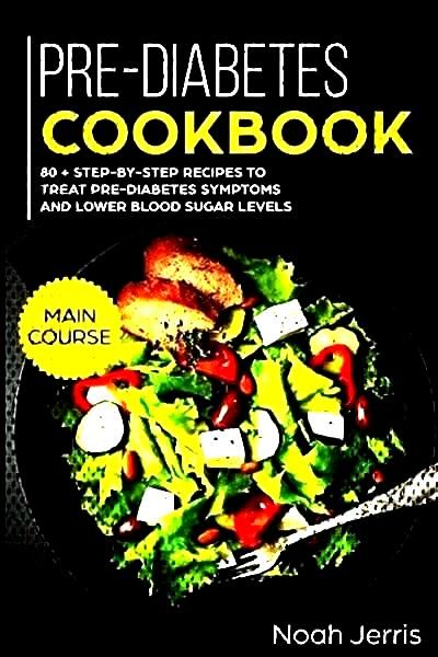 Pre-Diabetes Cookbook: MAIN COURSE �  80 + Step-by-step recipes to treat pre-diabetes symptoms an