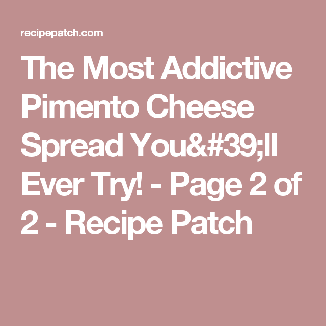 The Most Addictive Pimento Cheese Spread You'll Ever Try! - Page 2 of 2 - Recipe Patch