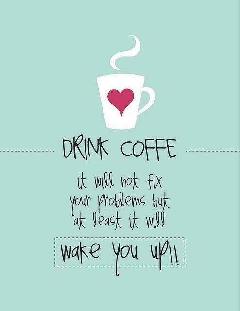 Drink Coffee It Will Not Fix Your Problems But At Least It Will