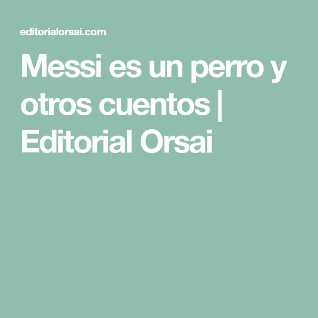 Messi Es Un Perro Y Otros Cuentos Editorial Orsai Cuentos Messi Editorial