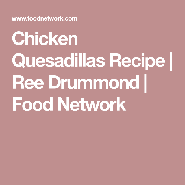 Chicken Quesadillas Recipe Ree Drummond Food Network