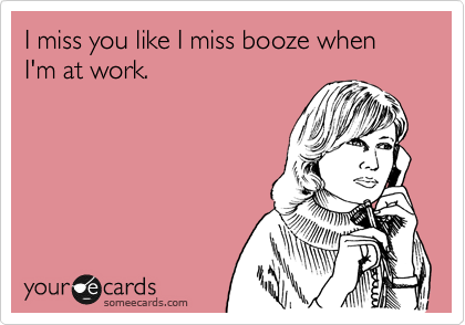 I Miss You Like I Miss Booze When Im At Work Lol Funny I Miss