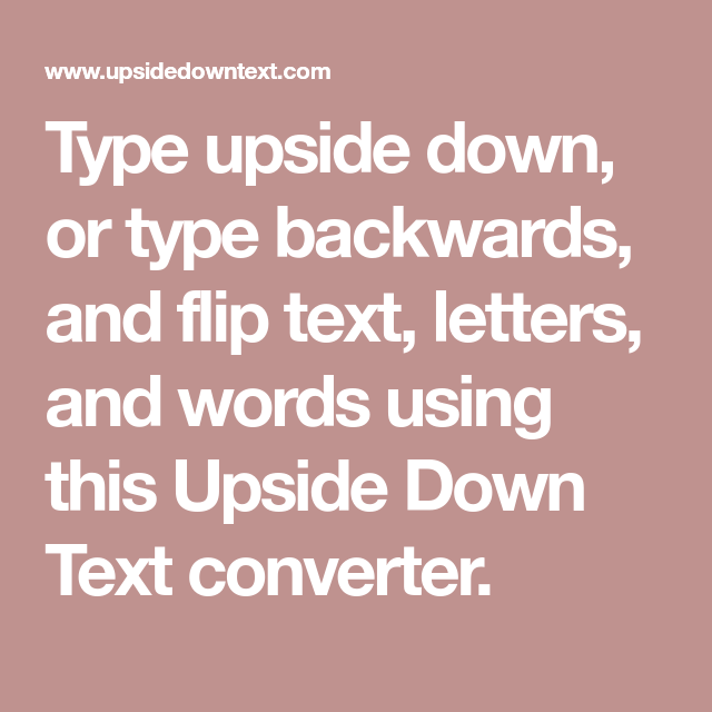 Type Upside Down Or Type Backwards And Flip Text Letters And Words Using This Upside Down Text Converter Upside Down Text Backwards