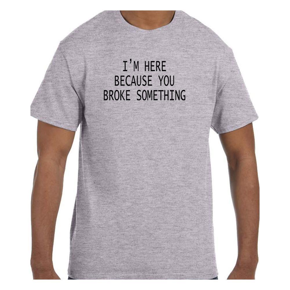 Funny Humor Tshirt I'm Here Because You Broke Something