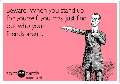 Beware. When you stand up for yourself, you may just find out who ...