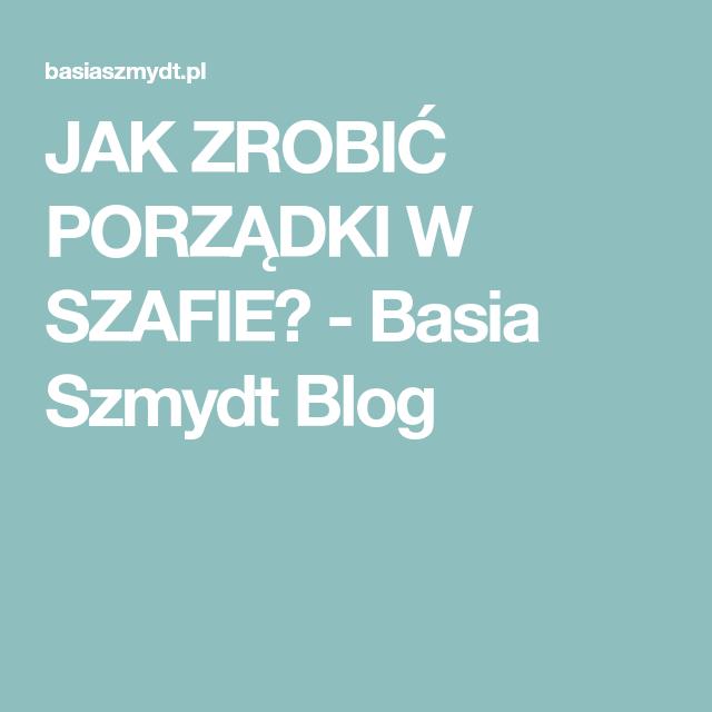 Jak Zrobic Porzadki W Szafie Basia Szmydt Blog