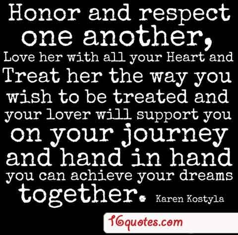Honor And Respect Your Woman Love Her With All Your Heart And Treat Her The Way You Wish To Be Treated And Your Lover Will S Quotes Love Quotes Respect Quotes