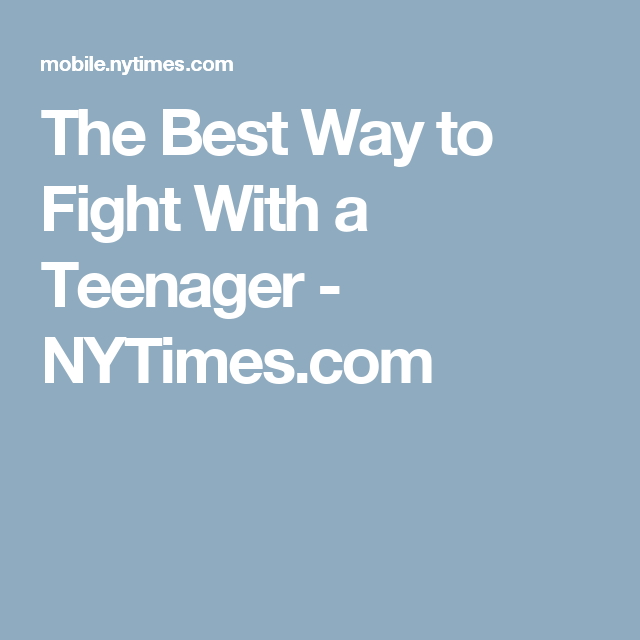 The Best Way To Fight With Teenager >> The Best Way To Fight With A Teenager Nytimes Com
