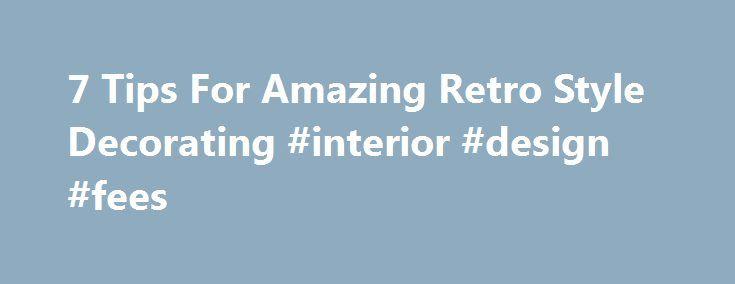 7 Tips For Amazing Retro Style Decorating Interior Design Fees