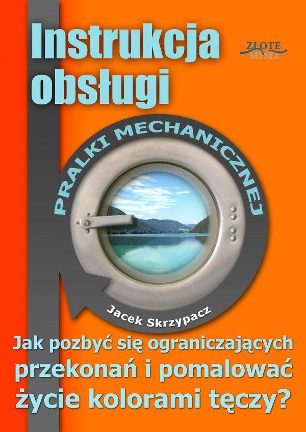 Instrukcja obsługi pralki mechanicznej / Jacek Skrzypacz  Jak pokonywać życiowe trudności i przezwyciężać nawet największe ograniczenia umysłu?