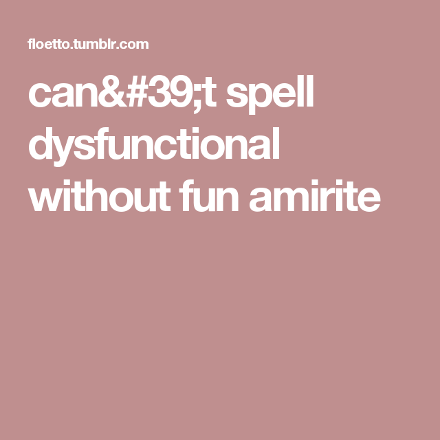 can't spell dysfunctional without fun amirite