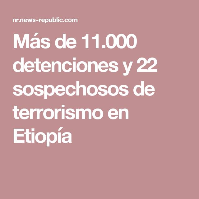 Más de 11.000 detenciones y 22 sospechosos de terrorismo en Etiopía