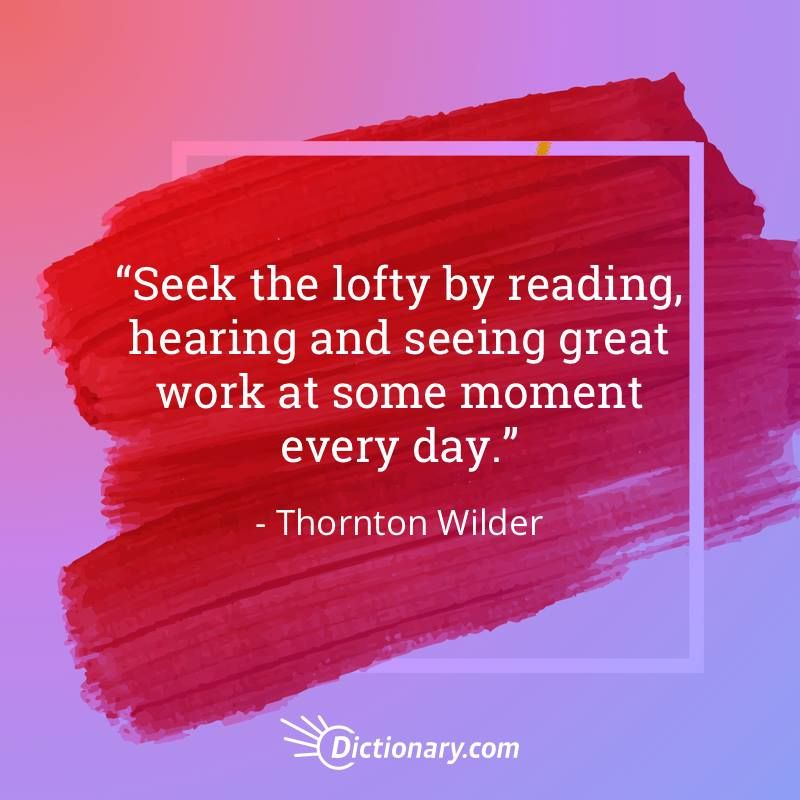 Seek the lofty by reading, hearing, and seeing great work at some moment every day. - Thornton Wilder  #quote #quotes #quoteoftheday #qotd