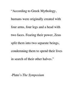 """""""According to Greek Mythology, humans were originally created with four arms, four legs and a head with two faces. Fearing their power, Zeus split them into two separate beings, condemning them to spend their lives in search of their other halves.""""  -Plato's """"The Symposium"""""""
