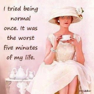 To be Normal is to be Bored to tears 24/7- NOT THIS SISTER ;)