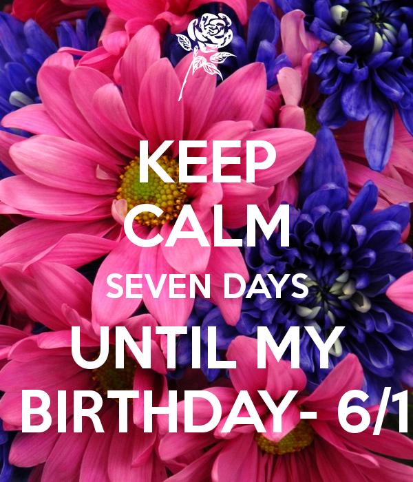 KEEP CALM SEVEN DAYS UNTIL MY BIRTHDAY 6/1 Happy