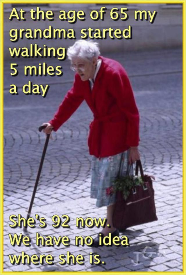 At the age of 65 my Grandma started walking 5 miles a day...