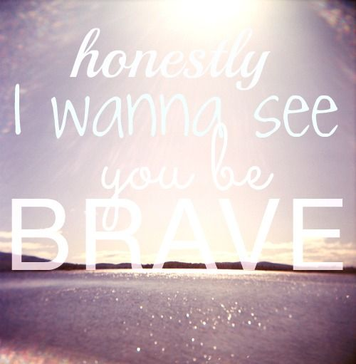honestly  i wanna see you be brave