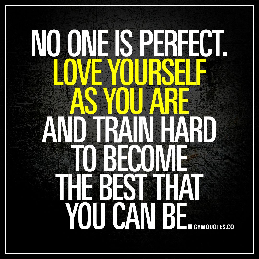 No One Is Perfect Love Yourself As You Are And Train Hard To Become The Best That You Can Be Stop Gym Quote Fitness Motivation Quotes Motivational Quotes