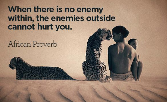 """""""When there is no enemy within the enemies outside cannot hurt you."""" -African Proverb"""