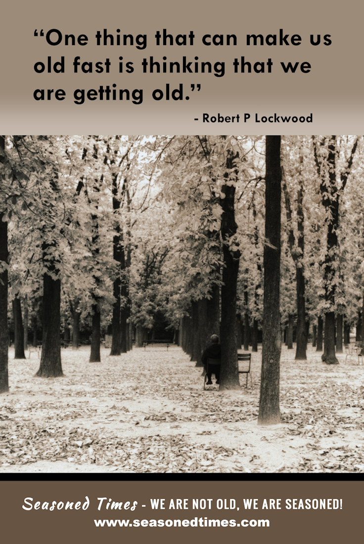 """One thing that can make us old fast is thinking that we are getting old.--Robert P Lockwood. Visit www.seasonedtimes.com for more words of wisdom about life and aging. Printable flyers available. Seasoned Times celebrates the """"seasoned times"""" of life while encouraging wise, healthy aging. WE ARE NOT OLD, WE ARE SEASONED! For seniors, boomers and everyone 55+."""