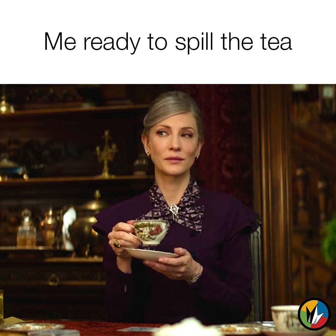 When You Got The Hot Goss And You Can T Wait To Spill It Gossip Spillthetea Tea Cateblanchett Housewithaclock Tea Meme Just For Gags Movie Memes