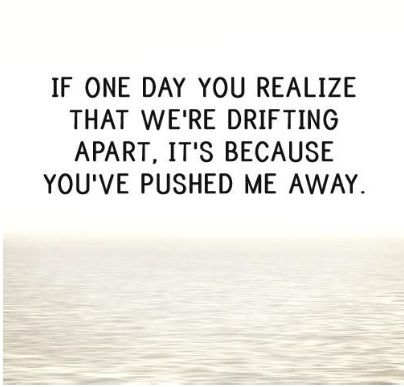 If One Day You Realize That We Re Drifting Apart It S Because You Ve Pushed Me Away Growing Apart Quotes Broken Friends Quotes Growing Quotes