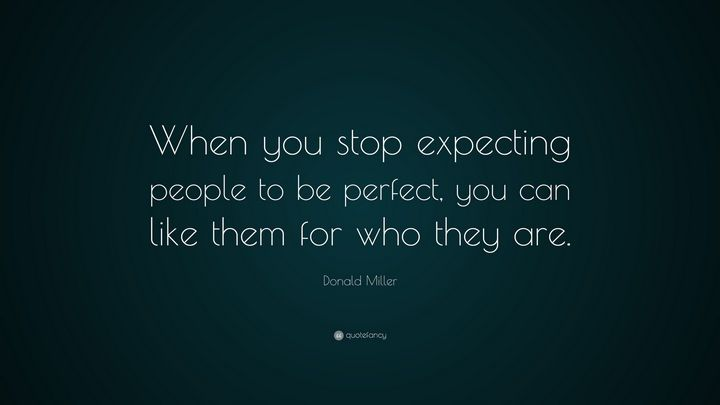 """""""When you stop expecting people to be perfect, you can like them for who they are."""" - Donald Miller"""