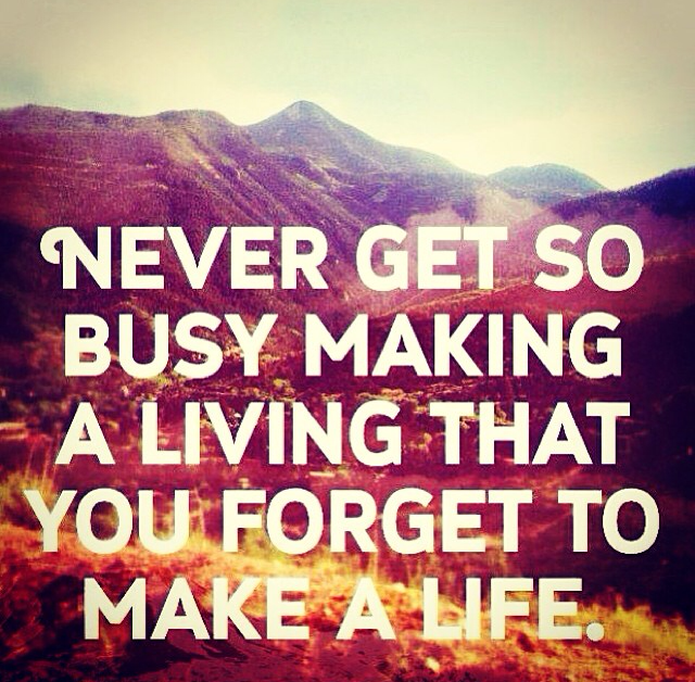 'Never get so busy making a living, that you to