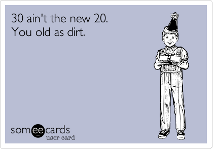 Funny Birthday Ecard 30 Aint The New 20 You Old As Dirt OMG Reiner Would Have Died If I Him A Card That Said This Lol