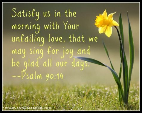 Psalm 90:14 (KJV) ~~ O satisfy us early with thy mercy
