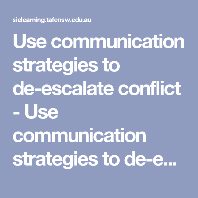 Use communication strategies to de-escalate conflict - Use communication strategies to de-escalate conflict