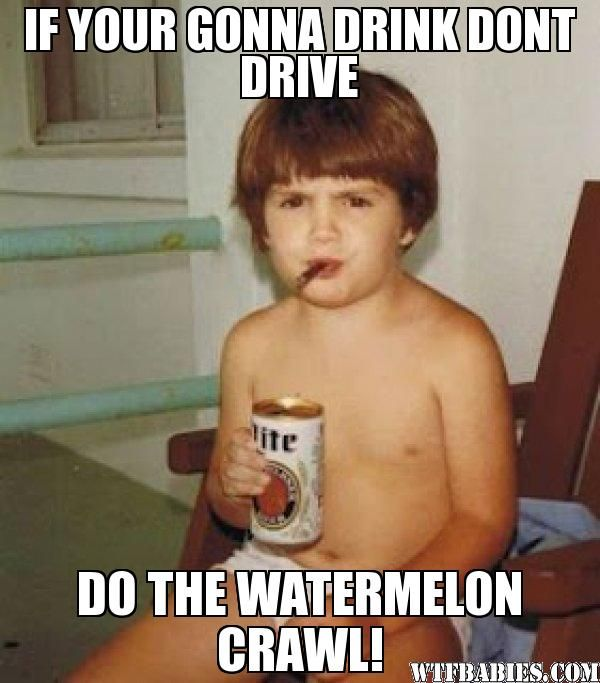 IF YOUR GONNA DRINK DONT DRIVE DO THE WATERMELON CRAWL! - Baby drinker