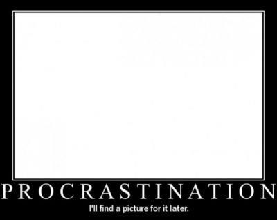 Procrastination.... :)