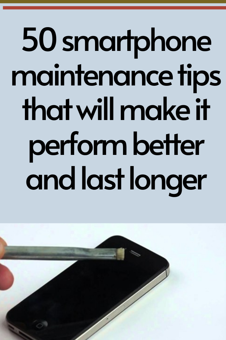 50 smartphone maintenance tips that will make it perform better and last longer